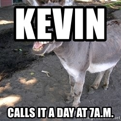 DONKEY - kevin                calls it a day at 7a.m.