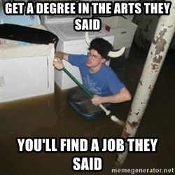 it'll be fun they say - Get a degree in the arts they said you'll find a job they said