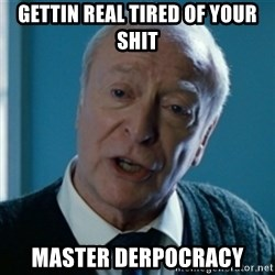 Tired of your shit Master Wayne - Gettin real tired of your shit Master derpocracy