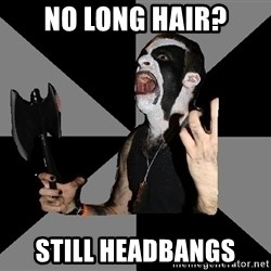 Musically Diverse Metalhead - No long hair? still headbangs