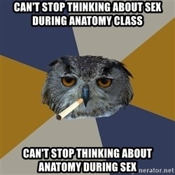 Art Student Owl - Can't stop thinking about sex during anatomy class can't stop thinking about anatomy during sex