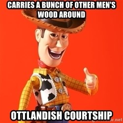 Perv Woody - Carries a bunch of other men's wood around Ottlandish Courtship