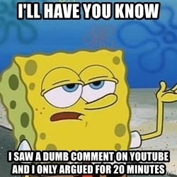 I'll have you know Spongebob - i'll have you know I SAW A dumb COMMENT ON YOUTUBE AND I ONLY ARGUED FOR 20 MINUTES