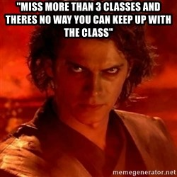 "Anakindarthvader3revengeofthesith - ""Miss more than 3 classes and theres no way you can keep up with the class"""