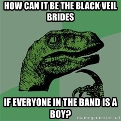 Raptor - how can it be the black veil brides if everyone in the band is a boy?