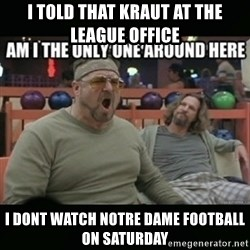 angry walter - I told that Kraut at the league Office I dont watch Notre Dame football on Saturday