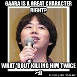 masashi kishimoto - gaara is a great character right? what 'bout killing him twice >:D