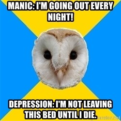 Bipolar Owl - Manic: i'm going out every night! depression: i'm not leaving this bed until i die.