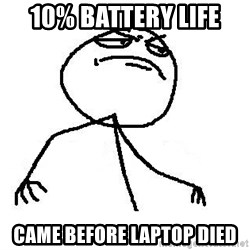 Fuck Yea - 10% battery life  came before laptop died