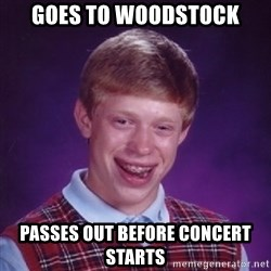 Bad Luck Brian - Goes to woodstock passes out before concert starts