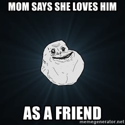 Forever Alone - mom says she loves him as a friend