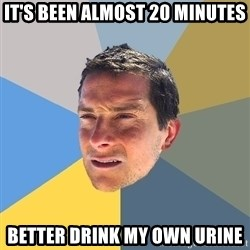 Bear Grylls - It's been almost 20 minutes better drink my own urine