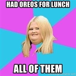 Fat Girl - had oreos for lunch all of them