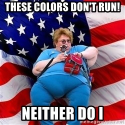 Obese American - these colors don't run! neither do i