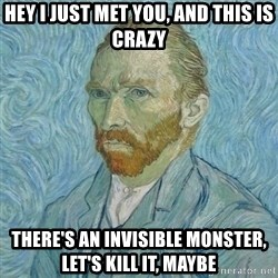 Vincent Van Gogh - Hey I just met you, and this is crazy There's an invisible monster, let's kill it, Maybe