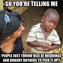 Skeptical 3rd World Kid - SO YOU'RE TELLING ME PEOPLE JUST THROW RICE AT WEDDINGS AND NOBODY BOTHERS TO PICK IT UP?