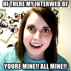 overly jealous girlfriend - Hi there my interweb BF YOURE MINe!! all mine!!