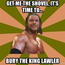Triple H - get me the shovel, it's time to... Bury The King Lawler
