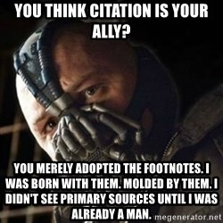 Sad Bane - You think citation is your ally? You merely adopted the footnotes. I was born with them. Molded by them. I didn't see primary sources until I was already a man.