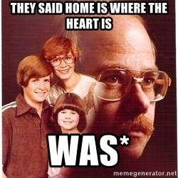 Vengeance Dad - They said home is where the heart is was*