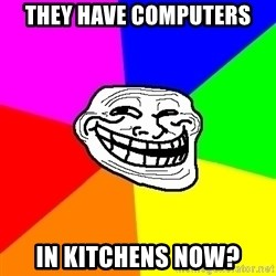 Trollface - They have computers In kitchens now?
