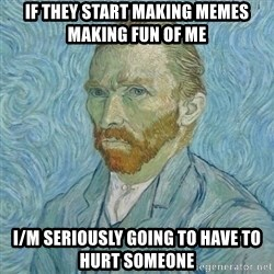 Vincent Van Gogh - If they start making memes making fun of me I/m seriously going to have to hurt someone