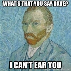 Vincent Van Gogh - What's that you say dave? I can't ear you