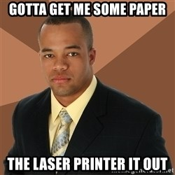 Successful Black Man - gotta get me some paper the laser printer it out