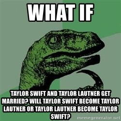 Philosoraptor - what if  taylor swift and taylor lautner get married? will taylor swift become TAYLOR LAUTNER or TAYLOR LAUTNER become taylor swift?