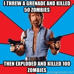 Chuck Norris  - i threw a grenade and killed 50 zombies then exploded and killed 100 zombies