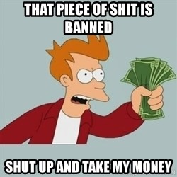 Shut Up And Take My Money Fry - That piece of shit is banned shut up and take my money