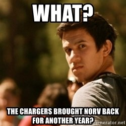 Disturbed David - What? the chargers brought norv back for another year?