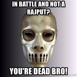 Typical Death Eater - in battle and not a rajput? you're dead bro!