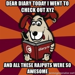 Typical-Diary-Dog - DEAR DIARY TODAY I WENT TO CHECK OUT XYZ AND ALL THESE RAJPUTS WERE SO AWESOME