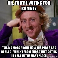 Willy Wonka - oh, you're voting for romney tell me more about how his plans are at all different from those that got us in debt in the first place