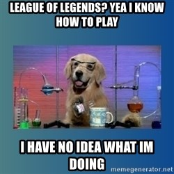 Chemistry Dog - League of legends? Yea I know how to play I have no idea what Im doing