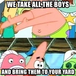 Push it Somewhere Else Patrick - we take all the boys and bring them to your yard
