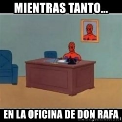 Spiderman office - mientras tanto... en la oficina de don rafa