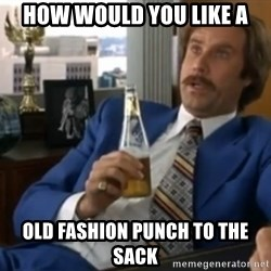 well that escalated quickly  - HOW WOULD YOU LIKE A OLD FASHION PUNCH TO THE SACK