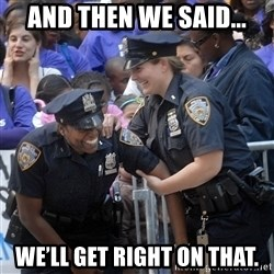 Cops Laughing - and then we said... we'll get right on that.