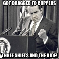Richard Nixon Success - Got dragged to coppers three shifts and the ride!