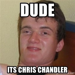 Really Stoned Guy - dude its chris chandler