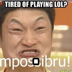 Impossibru Guy - Tired of playing lol? .