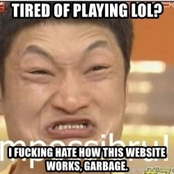 Impossibru Guy - tired of playing lol? i fucking hate how this website works, garbage.