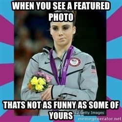 Makayla Maroney  - When you see a feaTured photo Thats not as funny as some of yours