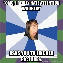 """Annoying FB girl - """"OMG, I REALLY HATE ATTENTION WHORES!"""" ASKS YOU TO LIKE HER PICTURES."""