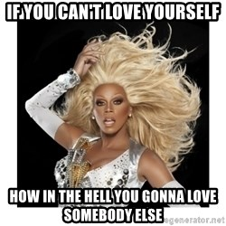 Rupaul Fabulous - IF you can't love yourself How in the hell you gonna love somebody else