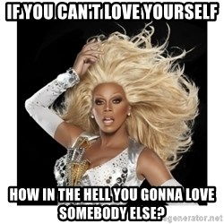 Rupaul Fabulous - If you can't love yourself how in the hell you gonna love somebody else?