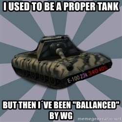 "TERRIBLE E-100 DRIVER - I used to be a proper tank BUT then I´ve been ""ballanced"" by WG"