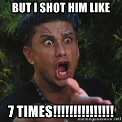 Pauly D - but i shot him like 7 times!!!!!!!!!!!!!!!